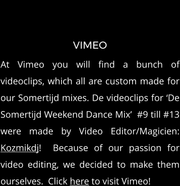 VIMEO At Vimeo you will find a bunch of videoclips, which all are custom made for our Somertijd mixes. De videoclips for 'De Somertijd Weekend Dance Mix'  #9 till #13 were made by Video Editor/Magicien: Kozmikdj!  Because of our passion for video editing, we decided to make them ourselves.  Click here to visit Vimeo!